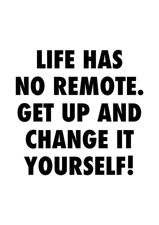 life has no remote. get up and change it